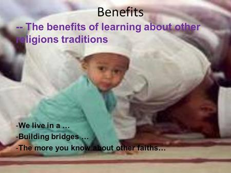 Benefits -- The benefits of learning about other religions traditions -We live in a … -Building bridges … -The more you know about other faiths…