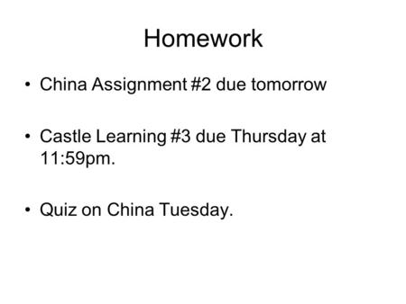Homework China Assignment #2 due tomorrow Castle Learning #3 due Thursday at 11:59pm. Quiz on China Tuesday.