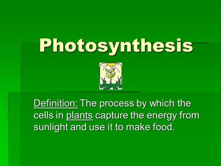 Photosynthesis Definition: The process by which the cells in plants capture the energy from sunlight and use it to make food.