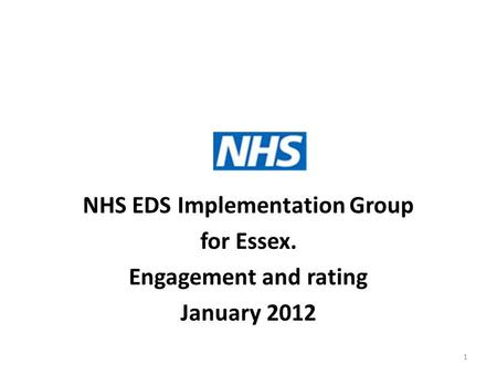 NHS EDS Implementation Group for Essex. Engagement and rating January 2012 1.