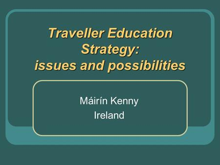 Traveller Education Strategy: issues and possibilities Máirín Kenny Ireland.