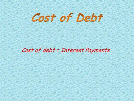 Cost of debt = Interest Payments. Debts are the borrowing which company takes to finance the company therefore they have to pay interest on those borrowing.