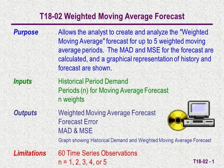 T18-02 - 1 T18-02 Weighted Moving Average Forecast Purpose Allows the analyst to create and analyze the Weighted Moving Average forecast for up to 5.