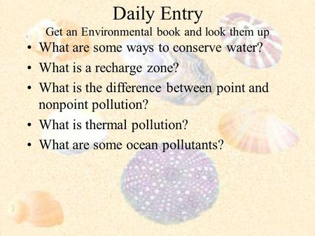 Daily Entry Get an Environmental book and look them up What are some ways to conserve water? What is a recharge zone? What is the difference between point.