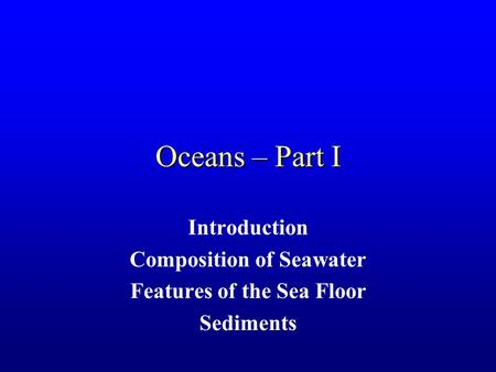 Oceans – Part I Introduction Composition of Seawater Features of the Sea Floor Sediments.