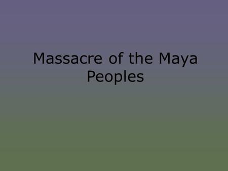Massacre of the Maya Peoples. Where?  Guatemala is located in Central America and is mostly made up of highlands. Guatemala experiences deadly earthquakes,