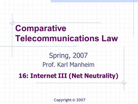 Comparative Telecommunications Law Spring, 2007 Prof. Karl Manheim 16: Internet III (Net Neutrality) Copyright © 2007.