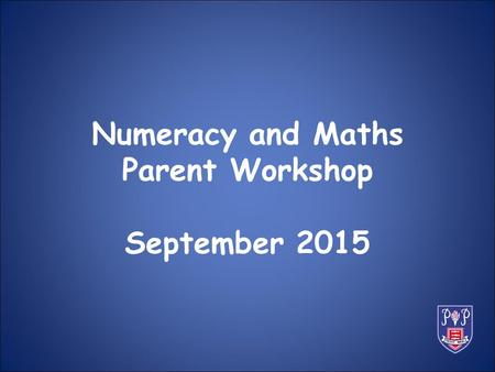 Numeracy and Maths Parent Workshop September 2015.