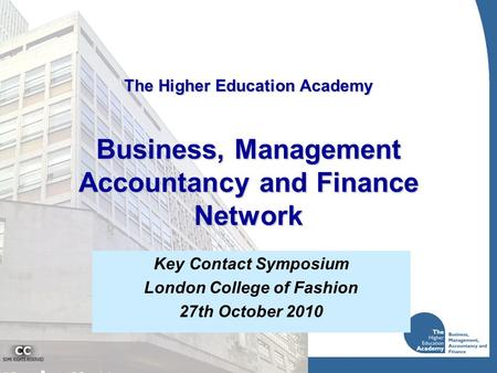 The Higher Education Academy Business, Management Accountancy and Finance Network Key Contact Symposium London College of Fashion 27th October 2010.