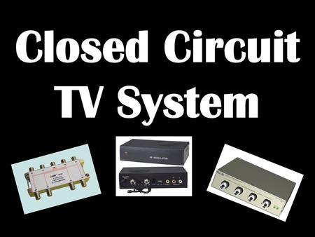 1. Students will understand the function of the equipment associated with a closed circuit TV system. 2. Students will understand the function and purpose.