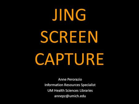 JING SCREEN CAPTURE Anne Perorazio Information Resources Specialist UM Health Sciences Libraries