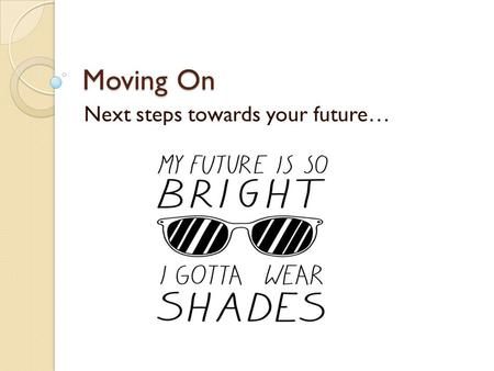 Moving On Next steps towards your future…. It's time to think about next year We need to know what you want to do.