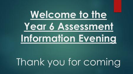 Welcome to the Year 6 Assessment Information Evening Thank you for coming.