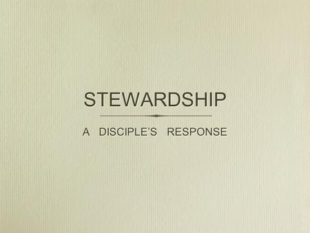 STEWARDSHIP A DISCIPLE'S RESPONSE. STEWARDSHIP IS Not a programme.....................it is a way of life Not an activity...........................it.