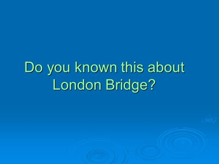 Do you known this about London Bridge?. Contents: The aims. Saying. The history of London Bridge. List of literature.