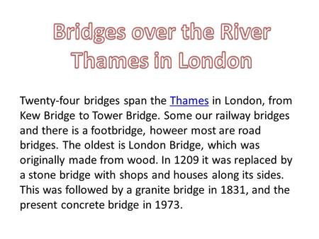 Twenty-four bridges span the Thames in London, from Kew Bridge to Tower Bridge. Some our railway bridges and there is a footbridge, howeer most are road.