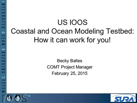 US IOOS Coastal and Ocean Modeling Testbed: How it can work for you! Becky Baltes COMT Project Manager February 25, 2015.