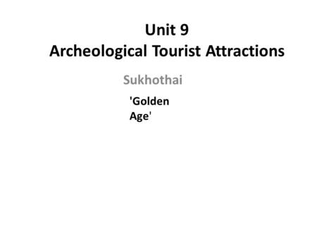 Unit 9 Archeological Tourist Attractions Sukhothai 'Golden Age'