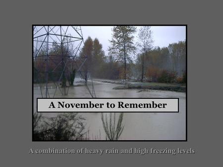 A combination of heavy rain and high freezing levels A November to Remember.