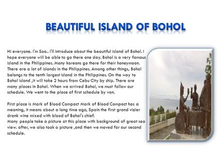 Hi everyone. I'm Soo.. I'll introduce about the beautiful island of Bohol. I hope everyone will be able to go there one day. Bohol is a very famous island.
