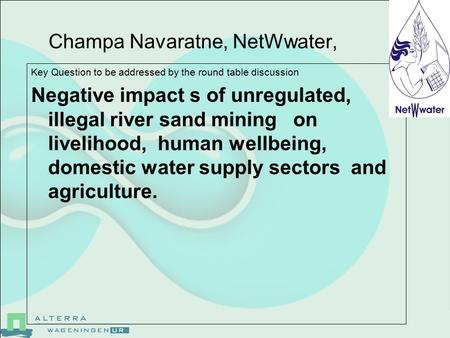 Champa Navaratne, NetWwater, Key Question to be addressed by the round table discussion Negative impact s of unregulated, illegal river sand mining on.