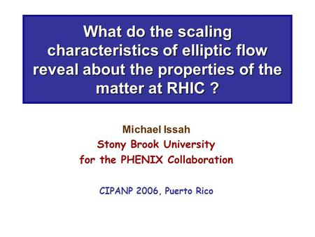 What do the scaling characteristics of elliptic flow reveal about the properties of the matter at RHIC ? Michael Issah Stony Brook University for the PHENIX.