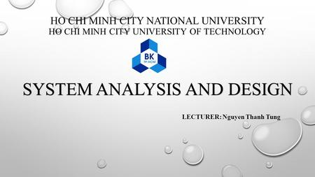 HO CHI MINH CITY NATIONAL UNIVERSITY HO CHI MINH CITY UNIVERSITY OF TECHNOLOGY SYSTEM ANALYSIS AND DESIGN LECTURER: Nguyen Thanh Tung.
