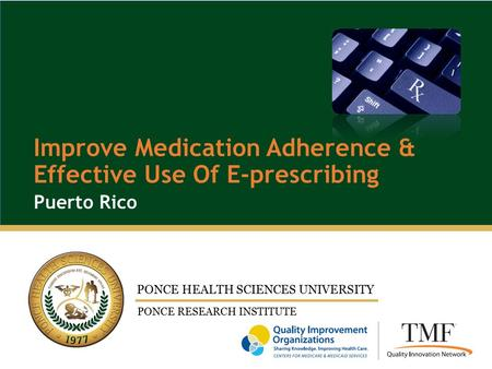 PONCE HEALTH SCIENCES UNIVERSITY PONCE RESEARCH INSTITUTE Puerto Rico Improve Medication Adherence & Effective Use Of E-prescribing.