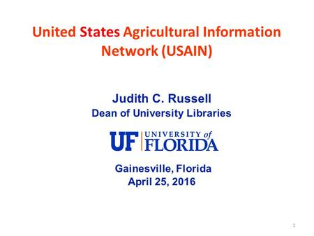 1 United States Agricultural Information Network (USAIN) Judith C. Russell Dean of University Libraries Gainesville, Florida April 25, 2016.