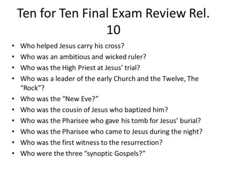 Ten for Ten Final Exam Review Rel. 10 Who helped Jesus carry his cross? Who was an ambitious and wicked ruler? Who was the High Priest at Jesus' trial?