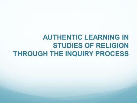 AUTHENTIC LEARNING IN STUDIES OF RELIGION THROUGH THE INQUIRY PROCESS.