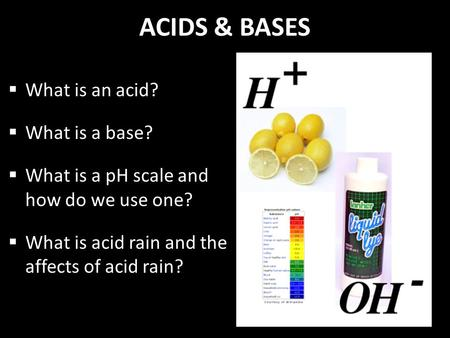 ACIDS & BASES  What is an acid?  What is a base?  What is a pH scale and how do we use one?  What is acid rain and the affects of acid rain?