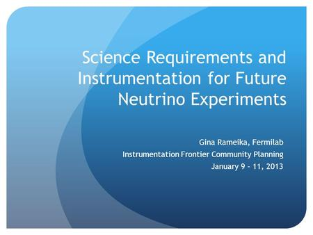 Science Requirements and Instrumentation for Future Neutrino Experiments Gina Rameika, Fermilab Instrumentation Frontier Community Planning January 9 –