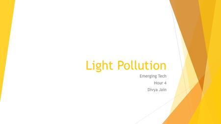 Light Pollution Emerging Tech Hour 4 Divya Jain. What is light pollution? The brightening of the night sky caused by street lights and other man-made.