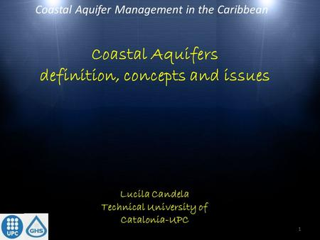 Coastal Aquifers definition, concepts and issues Coastal Aquifer Management in the Caribbean Lucila Candela Technical University of Catalonia-UPC 1.