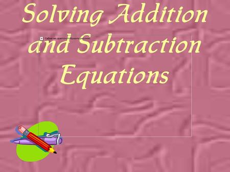 Solving Addition and Subtraction Equations An equation is a mathematical sentence that contains an equal sign.