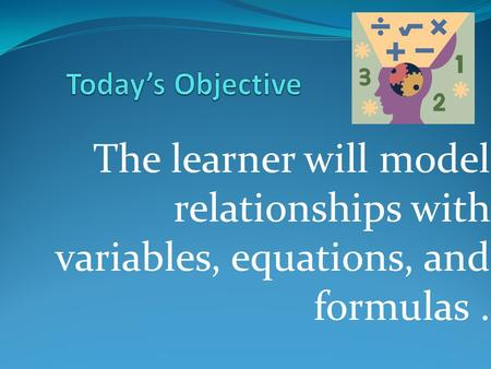 The learner will model relationships with variables, equations, and formulas.