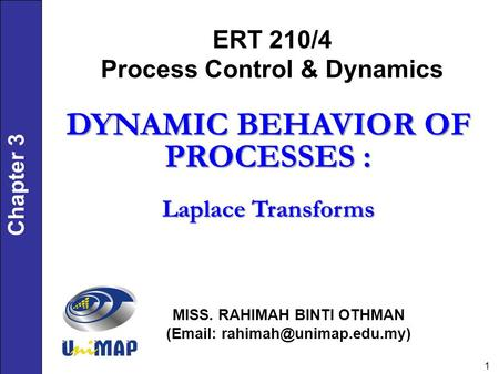 Chapter 3 1 ERT 210/4 Process Control & Dynamics MISS. RAHIMAH BINTI OTHMAN (  DYNAMIC BEHAVIOR OF PROCESSES : Laplace Transforms.