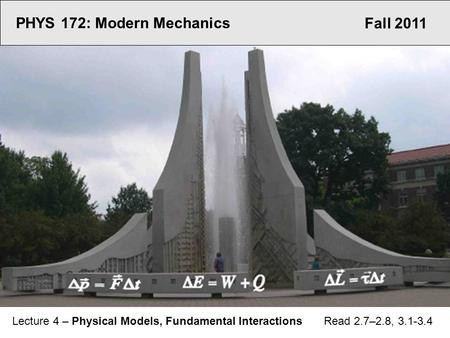 Fall 2011 PHYS 172: Modern Mechanics Lecture 4 – Physical Models, Fundamental Interactions Read 2.7–2.8, 3.1-3.4.