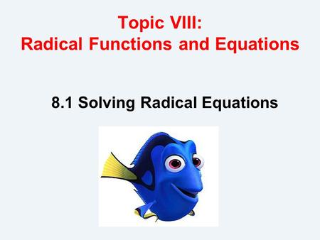 Topic VIII: Radical Functions and Equations 8.1 Solving Radical Equations.