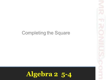 Algebra 2 5-4 Completing the Square. Solving with Square Roots.