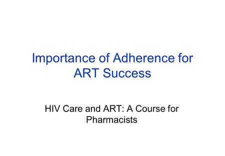 Importance of Adherence for ART Success HIV Care and ART: A Course for Pharmacists.
