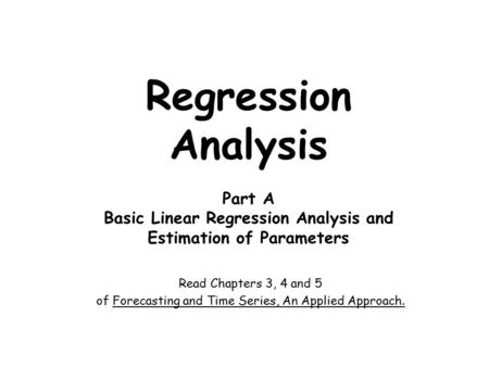 Regression Analysis Part A Basic Linear Regression Analysis and Estimation of Parameters Read Chapters 3, 4 and 5 of Forecasting and Time Series, An Applied.