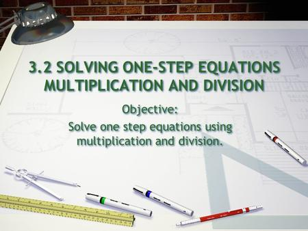 3.2 SOLVING ONE-STEP EQUATIONS MULTIPLICATION AND DIVISION Objective: Solve one step equations using multiplication and division. Objective: Solve one.