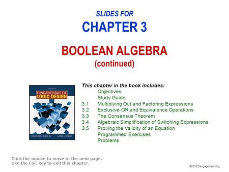 ©2010 Cengage Learning SLIDES FOR CHAPTER 3 BOOLEAN ALGEBRA (continued) Click the mouse to move to the next page. Use the ESC key to exit this chapter.