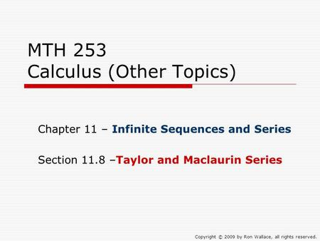 MTH 253 Calculus (Other Topics) Chapter 11 – Infinite Sequences and Series Section 11.8 –Taylor and Maclaurin Series Copyright © 2009 by Ron Wallace, all.