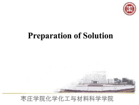 枣庄学院化学化工与材料科学学院 Preparation of Solution. 枣庄学院化学化工与材料科学学院 1. Grasp the basic Method and Operation of Preparing Solution 2. Study the Method of Use about.