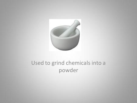 Used to grind chemicals into a powder. MORTAR AND PESTLE.