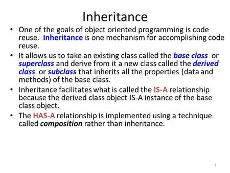 1 Inheritance One of the goals of object oriented programming is code reuse. Inheritance is one mechanism for accomplishing code reuse. It allows us to.