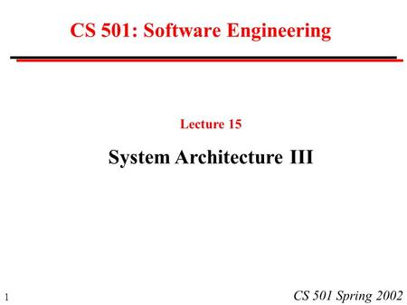 1 CS 501 Spring 2002 CS 501: Software Engineering Lecture 15 System Architecture III.
